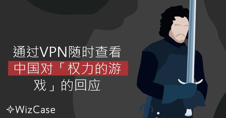 通过VPN随时查看中国对「权力的游戏」的回应 Wizcase