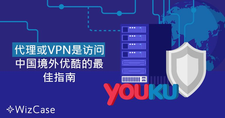 代理或VPN是访问中国境外优酷的最佳指南